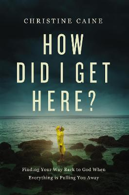 How Did I Get Here?: Finding Your Way Back to God When Everything is Pulling You Away by Christine Caine