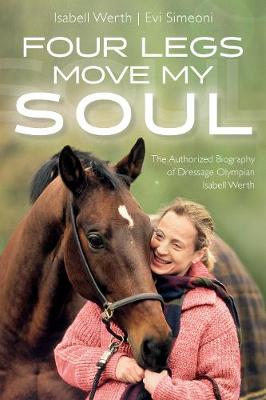 Four Legs Move My Soul: The Authorised Biography of Dressage Olympian Isabell Werth by Isabell Werth