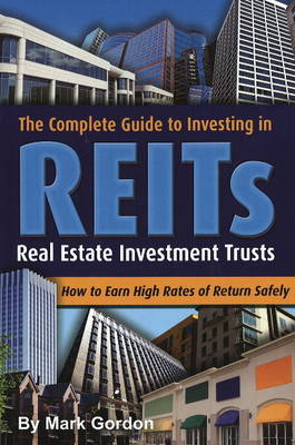 Complete Guide to Investing in REITS by Mark Gordon