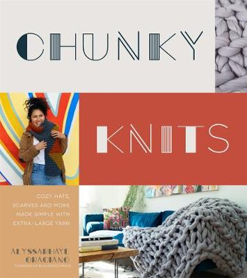 Chunky Knits: Cozy Hats, Scarves and More Made Simple with Extra-Large Yarn by Alyssarhaye Graciano