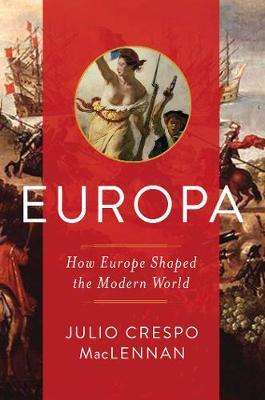 Europa - How Europe Shaped the Modern World by Julio Maclennan