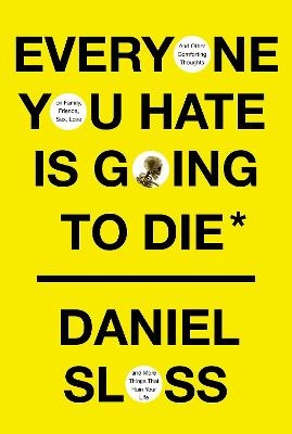 Everyone You Hate is Going to Die: And Other Comforting Thoughts on Family, Friends, Sex, Love, and More Things That Ruin Your Life book