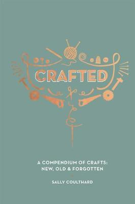 Crafted: A compendium of crafts: new, old and forgotten by Sally Coulthard