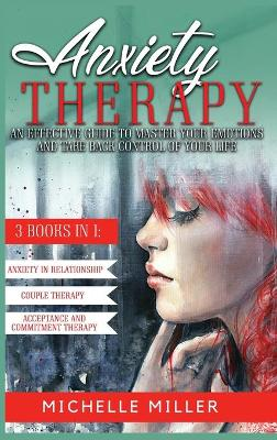 Anxiety Therapy: 3 BOOKS IN 1: Anxiety in Relationship, Couple Therapy and Acceptance and Commitment Therapy. The Perfect Guide to Master Your Emotions and Take Back Control of Your Life by Michelle Miller