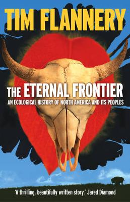 Eternal Frontier: An Ecological History Of North America & Its Peoplles by Tim Flannery