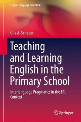 Teaching and Learning English in the Primary School: Interlanguage Pragmatics in the EFL context by Gila A. Schauer
