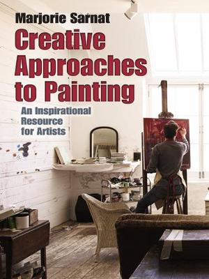 Creative Approaches to Painting: An Inspirational Resource for Artists by Marjorie Sarnat