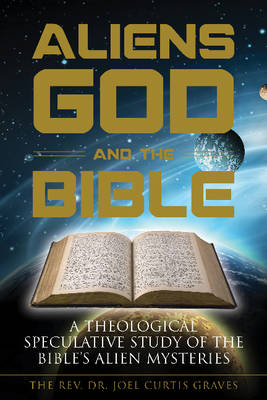 Aliens, God, and the Bible by Joel Curtis Graves