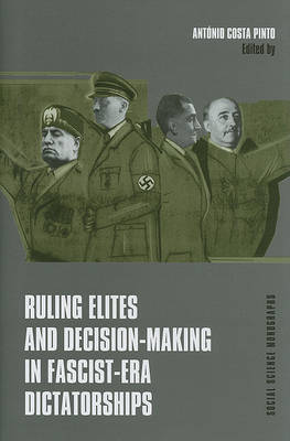 Ruling Elites and Decision-Making in Fascist-Era Dictatorships by Antonio Costa Pinto