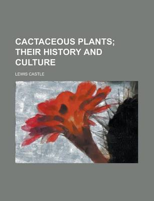 Cactaceous Plants; Their History and Culture by Lewis Castle