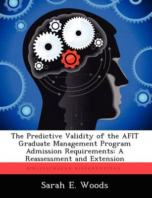 The Predictive Validity of the Afit Graduate Management Program Admission Requirements: A Reassessment and Extension by Sarah E Woods