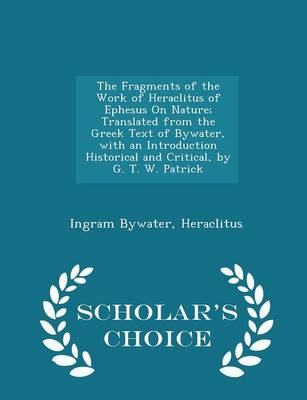 The Fragments of the Work of Heraclitus of Ephesus on Nature; Translated from the Greek Text of Bywater, with an Introduction Historical and Critical, by G. T. W. Patrick - Scholar's Choice Edition by Ingram Bywater