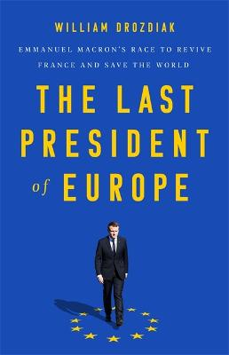 The Last President of Europe: Emmanuel Macron's Race to Revive France and Save the World by William Drozdiak