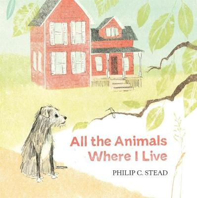 All the Animals Where I Live by Philip C. Stead