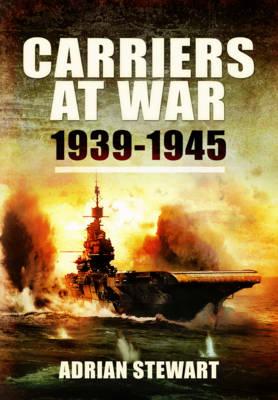 Carriers at War 1939-1945 by Adrian Stewart