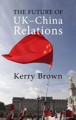 The Future of UK-China Relations: The Search for a New Model by Kerry Brown