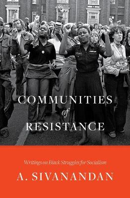 Communities of Resistance: Writings on Black Struggles for Socialism by A. Sivanandan