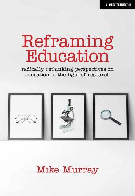 Reframing Education: Radically rethinking perspectives on education in the light of research by Mike Murray