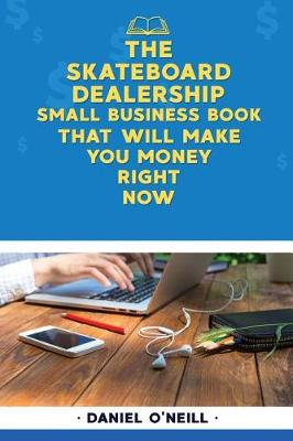 The Skateboard Dealership Small Business Book That Will Make You Money Right Now by Daniel O'Neill