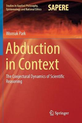 Abduction in Context: The Conjectural Dynamics of Scientific Reasoning by Woosuk Park