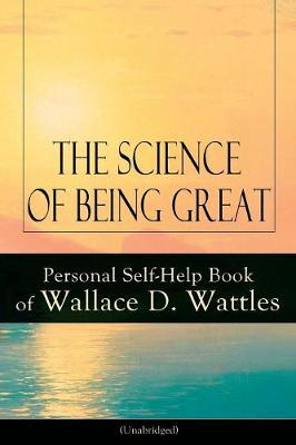 The Science of Being Great: Personal Self-Help Book of Wallace D. Wattles (Unabridged): From one of The New Thought pioneers, author of The Science of Getting Rich, The Science of Being Well, How to Get What You Want, Hellfire Harrison, How to Promote Yourself and A New Christ by Wallace D Wattles