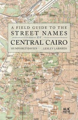 A Field Guide to the Street Names of Central Cairo by Humphrey Davies