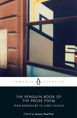 The Penguin Book of the Prose Poem: From Baudelaire to Anne Carson by Jeremy Noel-Tod