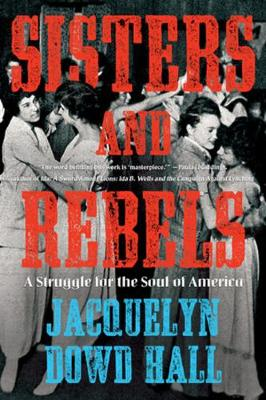 Sisters and Rebels: A Struggle for the Soul of America by Jacquelyn Dowd Hall