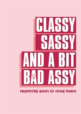 Classy, Sassy, and a Bit Bad Assy: Empowering Quotes for Strong Women book