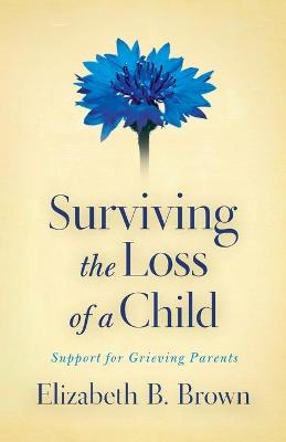 Surviving the Loss of a Child by Elizabeth B. Brown