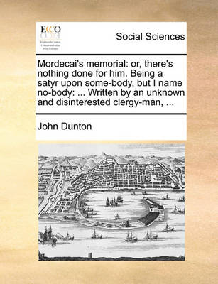 Mordecai's Memorial: Or, There's Nothing Done for Him. Being a Satyr Upon Some-Body, But I Name No-Body: ... Written by an Unknown and Disinterested Clergy-Man, by John Dunton