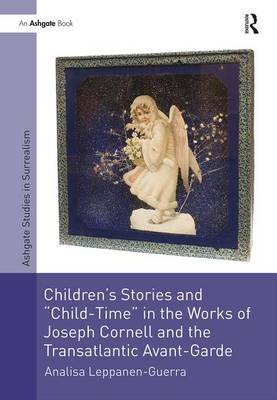 Children's Stories and 'Child-Time' in the Works of Joseph Cornell and the Transatlantic Avant-Garde by Analisa Leppanen-Guerra