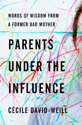 Parents Under The Influence: Words of Wisdom from a Former Bad Mother by David-Weill Cecile