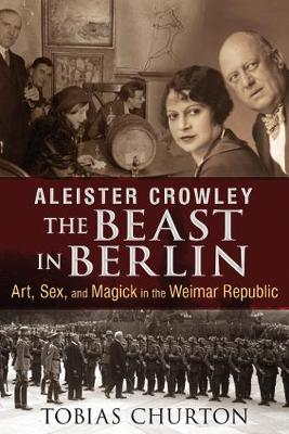 Aleister Crowley: The Beast in Berlin by Tobias Churton