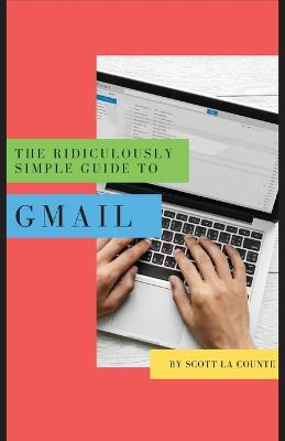 The Ridiculously Simple Guide to Gmail: The Absolute Beginners Guide to Getting Started with Email by Scott La Counte
