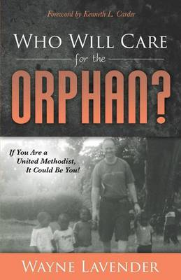 Who Will Care for the Orphan?: If You Are a United Methodist, It Could Be You! by Wayne Lavender