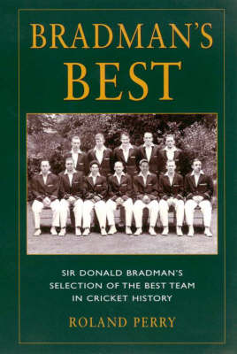 Bradman's Best: Sir Donald Bradman's Selection of the Best Team in Cricket History by Roland Perry