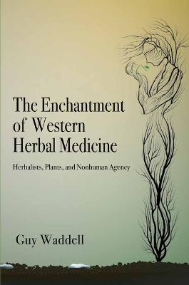 The Enchantment of Western Herbal Medicine: Herbalists, Plants, and Nonhuman Agency by Guy Waddell