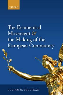 Ecumenical Movement & the Making of the European Community by Lucian Leustean