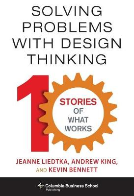 Solving Problems with Design Thinking: Ten Stories of What Works by Jeanne Liedtka