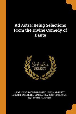 Ad Astra; Being Selections from the Divine Comedy of Dante by Henry Wadsworth Longfellow