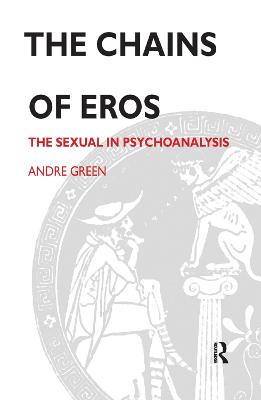 The Chains of Eros: The Sexual in Psychoanalysis by Andre Green