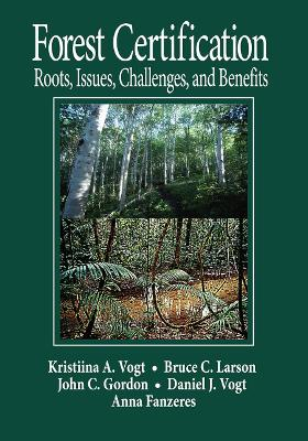 Forest Certification: Roots, Issues, Challenges, and Benefits by Daniel J Vogt