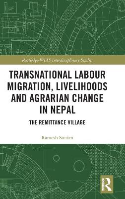 Transnational Labour Migration, Livelihoods and Agrarian Change in Nepal: The Remittance Village by Ramesh Sunam