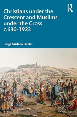 Christians under the Crescent and Muslims under the Cross c.630 - 1923 book