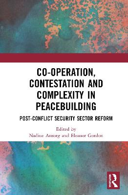 Co-operation, Contestation and Complexity in Peacebuilding: Post-Conflict Security Sector Reform book