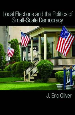 Local Elections and the Politics of Small-Scale Democracy by J. Eric Oliver