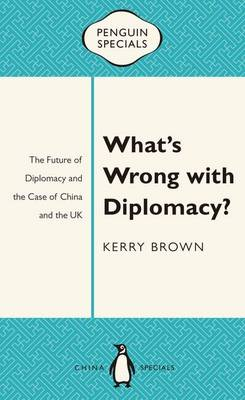 What's Wrong With Diplomacy?: The Future Of Diplomacy And The Case Of China And The UK: Penguin Specials by Kerry Brown