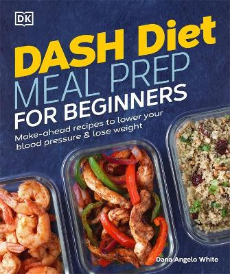 Dash Diet Meal Prep for Beginners: Make-Ahead Recipes to Lower Your Blood Pressure & Lose Weight book