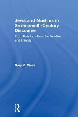Jews and Muslims in Seventeenth-Century Discourse: From Religious Enemies to Allies and Friends book